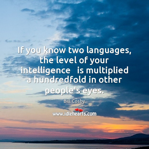 If you know two languages, the level of your intelligence   is multiplied Bill Cosby Picture Quote