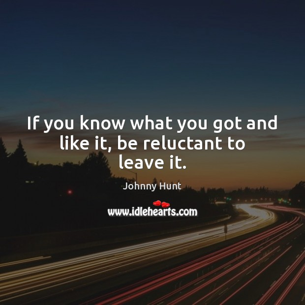 Johnny Hunt Picture Quote image saying: If you know what you got and like it, be reluctant to leave it.