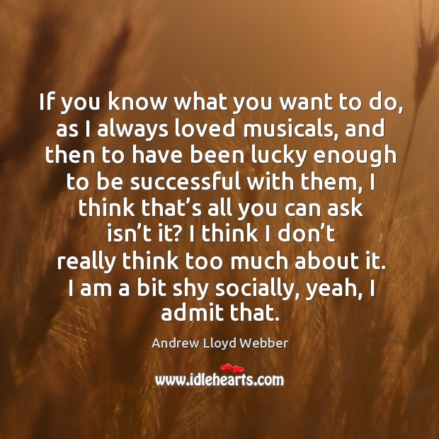 If you know what you want to do, as I always loved musicals, and then to have been lucky Andrew Lloyd Webber Picture Quote