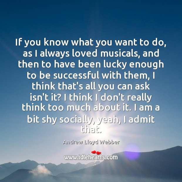 If you know what you want to do, as I always loved Andrew Lloyd Webber Picture Quote