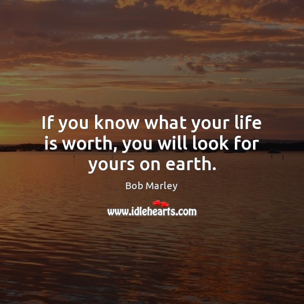 Image, If you know what your life is worth, you will look for yours on earth.