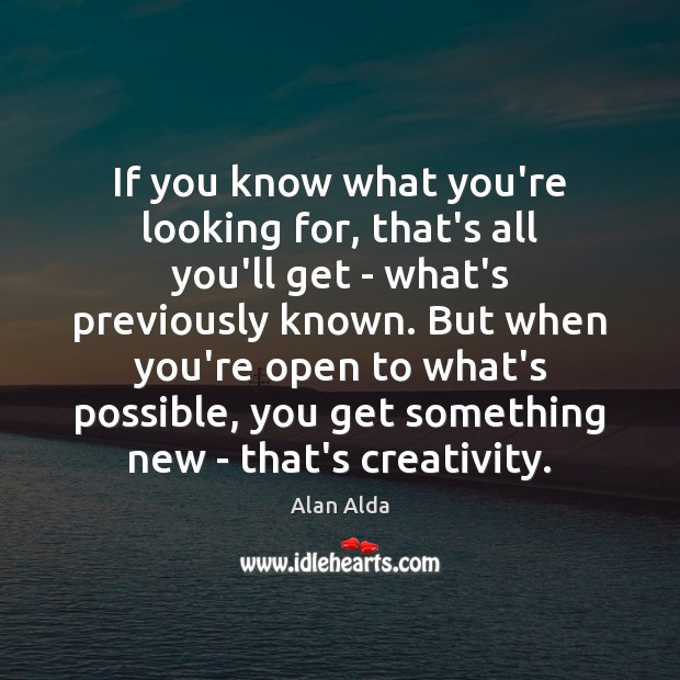 If you know what you're looking for, that's all you'll get – Alan Alda Picture Quote