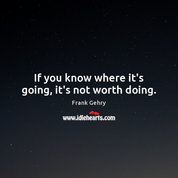 If you know where it's going, it's not worth doing. Frank Gehry Picture Quote
