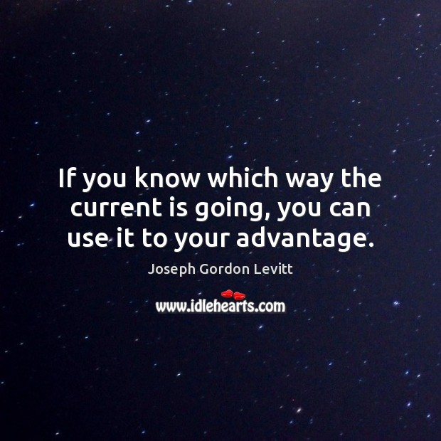 If you know which way the current is going, you can use it to your advantage. Joseph Gordon Levitt Picture Quote