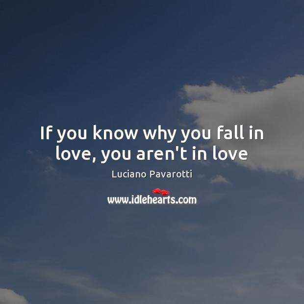 If you know why you fall in love, you aren't in love Luciano Pavarotti Picture Quote