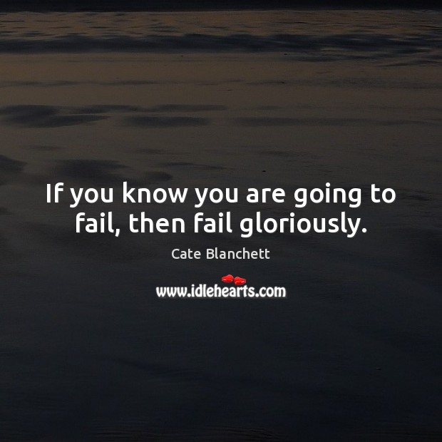 If you know you are going to fail, then fail gloriously. Cate Blanchett Picture Quote