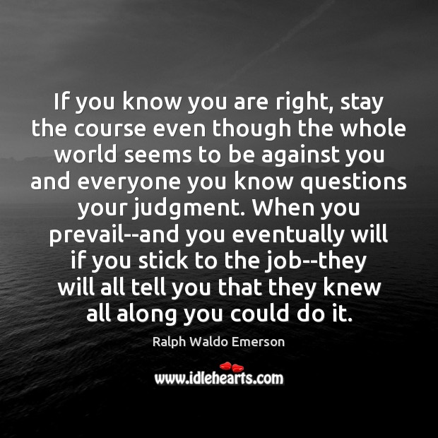 If you know you are right, stay the course even though the Ralph Waldo Emerson Picture Quote