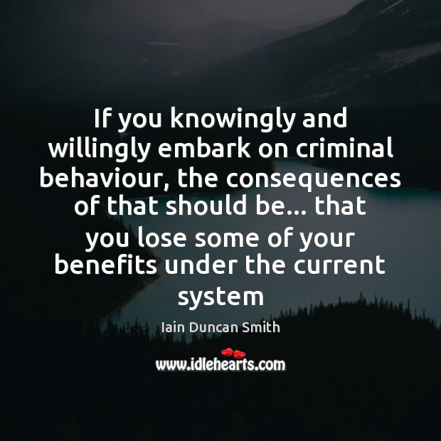If you knowingly and willingly embark on criminal behaviour, the consequences of Iain Duncan Smith Picture Quote
