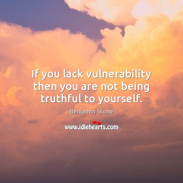 Image, If you lack vulnerability then you are not being truthful to yourself.