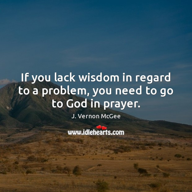 If you lack wisdom in regard to a problem, you need to go to God in prayer. Image