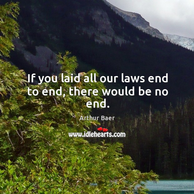 Image, If you laid all our laws end to end, there would be no end.