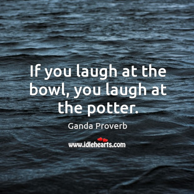 If you laugh at the bowl, you laugh at the potter. Ganda Proverbs Image