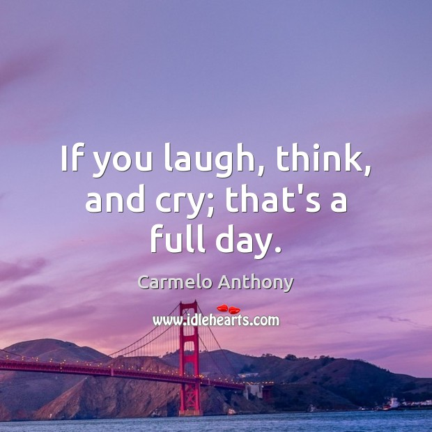 If you laugh, think, and cry; that's a full day. Carmelo Anthony Picture Quote