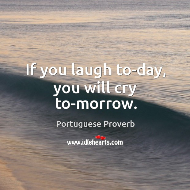 If you laugh to-day, you will cry to-morrow. Image