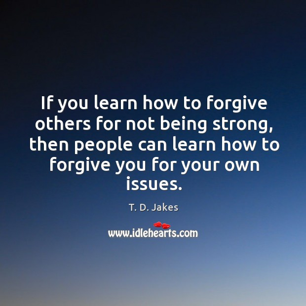 If you learn how to forgive others for not being strong, then Being Strong Quotes Image