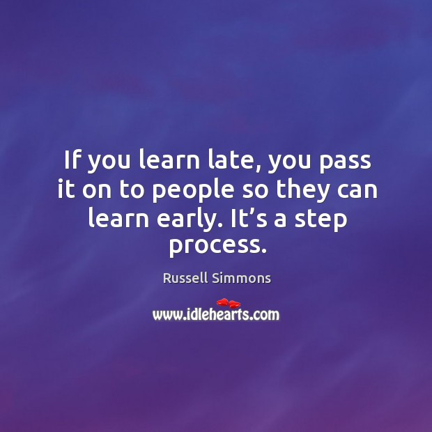 If you learn late, you pass it on to people so they can learn early. It's a step process. Image