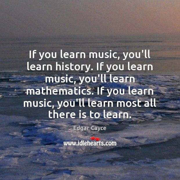 If you learn music, you'll learn history. If you learn music, you'll Edgar Cayce Picture Quote