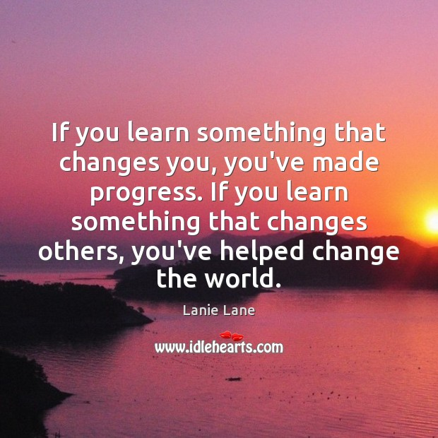 If you learn something that changes you, you've made progress. If you Image