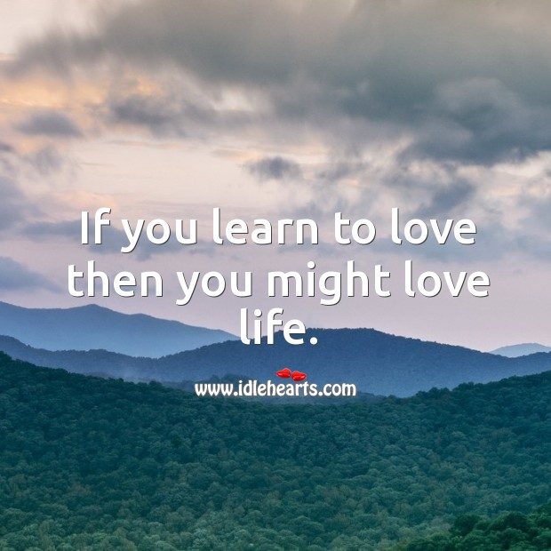 If you learn to love then you might love life. Image