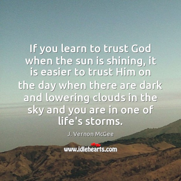 If you learn to trust God when the sun is shining, it J. Vernon McGee Picture Quote