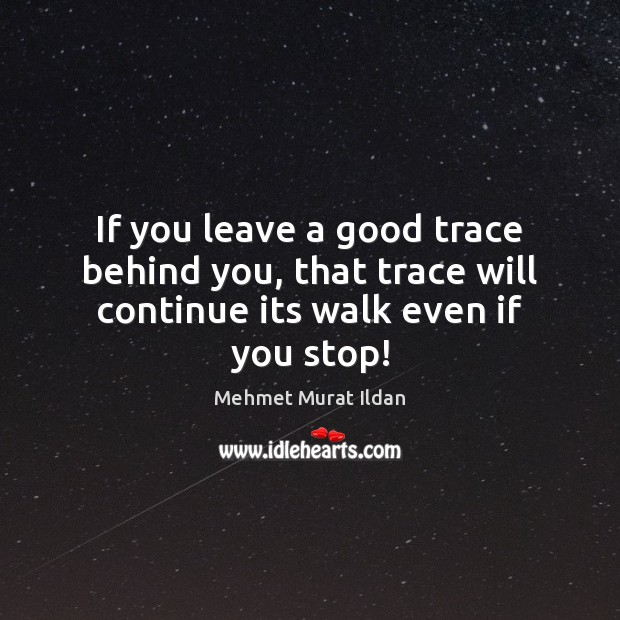 If you leave a good trace behind you, that trace will continue its walk even if you stop! Image