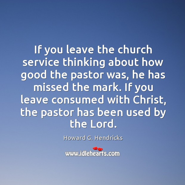 If you leave the church service thinking about how good the pastor Howard G. Hendricks Picture Quote