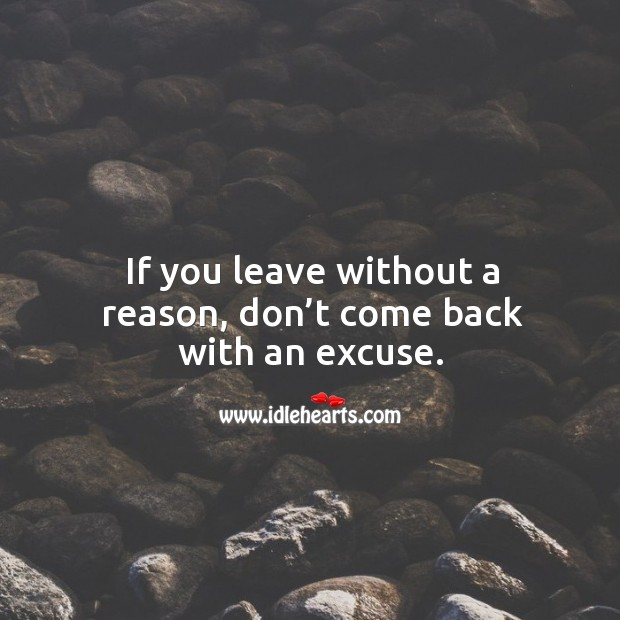If you leave without a reason, don't come back with an excuse. Image
