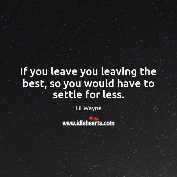 Image, If you leave you leaving the best, so you would have to settle for less.