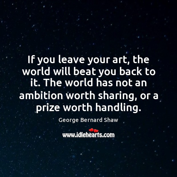 If you leave your art, the world will beat you back to George Bernard Shaw Picture Quote