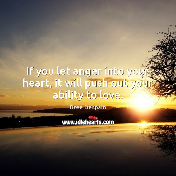 If you let anger into your heart, it will push out your ability to love. Image