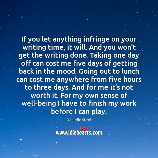 If you let anything infringe on your writing time, it will. And Danielle Steel Picture Quote
