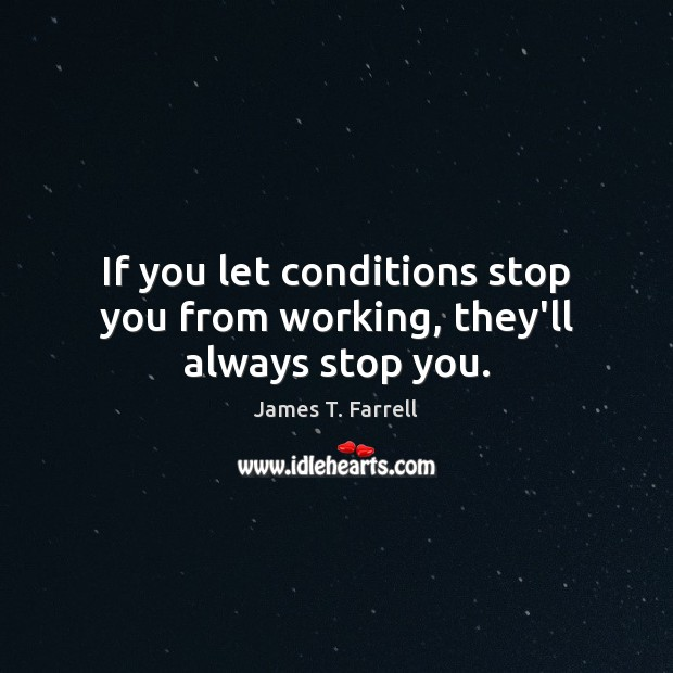 If you let conditions stop you from working, they'll always stop you. Image