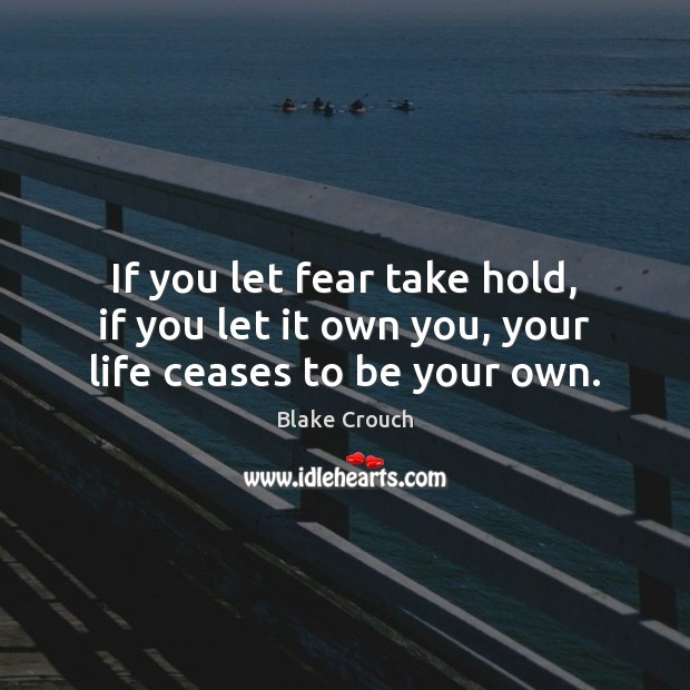 Image, If you let fear take hold, if you let it own you, your life ceases to be your own.