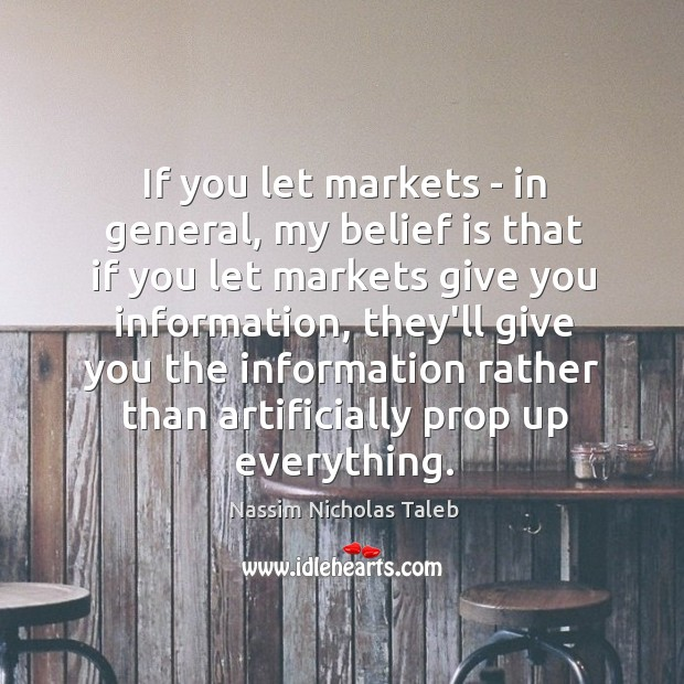If you let markets – in general, my belief is that if Belief Quotes Image