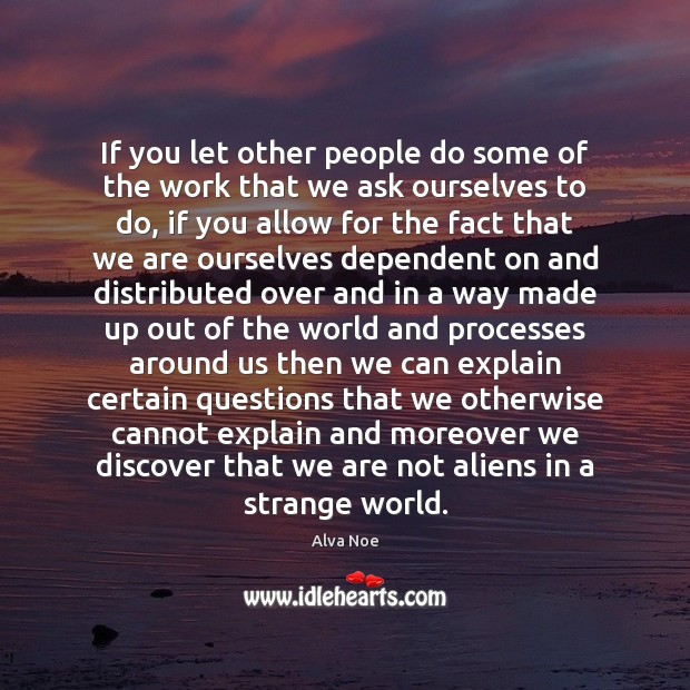If you let other people do some of the work that we Alva Noe Picture Quote