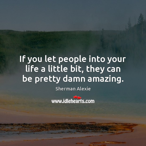 If you let people into your life a little bit, they can be pretty damn amazing. Sherman Alexie Picture Quote