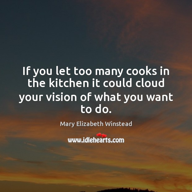 If you let too many cooks in the kitchen it could cloud Mary Elizabeth Winstead Picture Quote