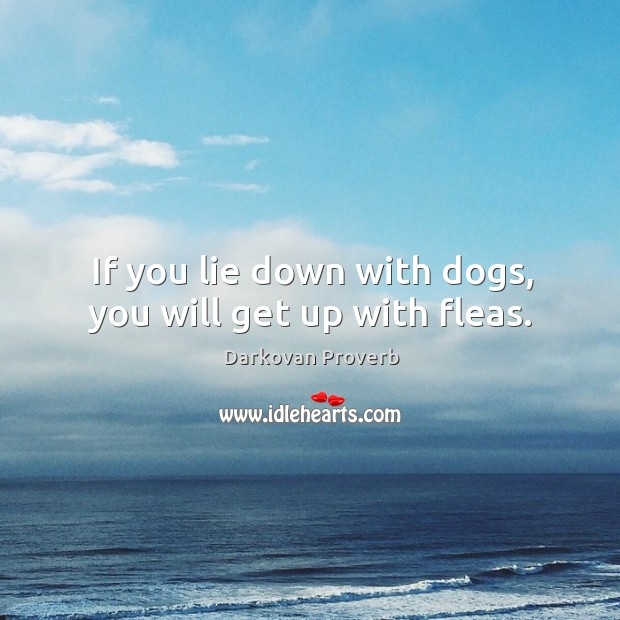 If you lie down with dogs, you will get up with fleas. Image