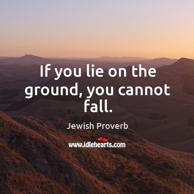 If you lie on the ground, you cannot fall. Jewish Proverbs Image