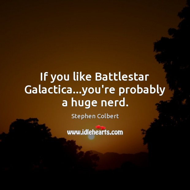 If you like Battlestar Galactica…you're probably a huge nerd. Stephen Colbert Picture Quote
