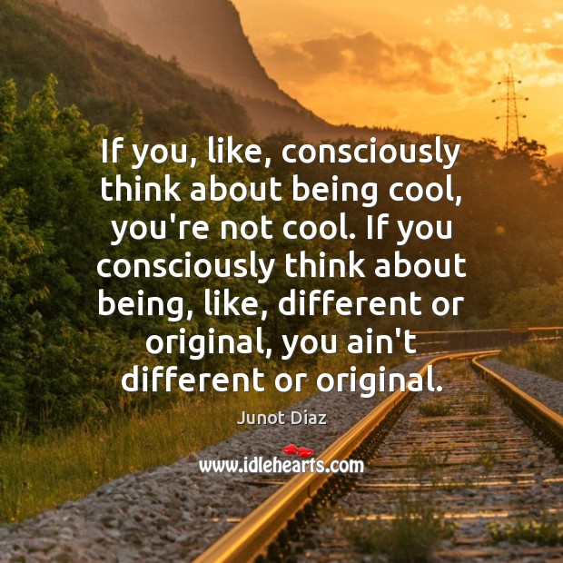 If you, like, consciously think about being cool, you're not cool. If Junot Diaz Picture Quote