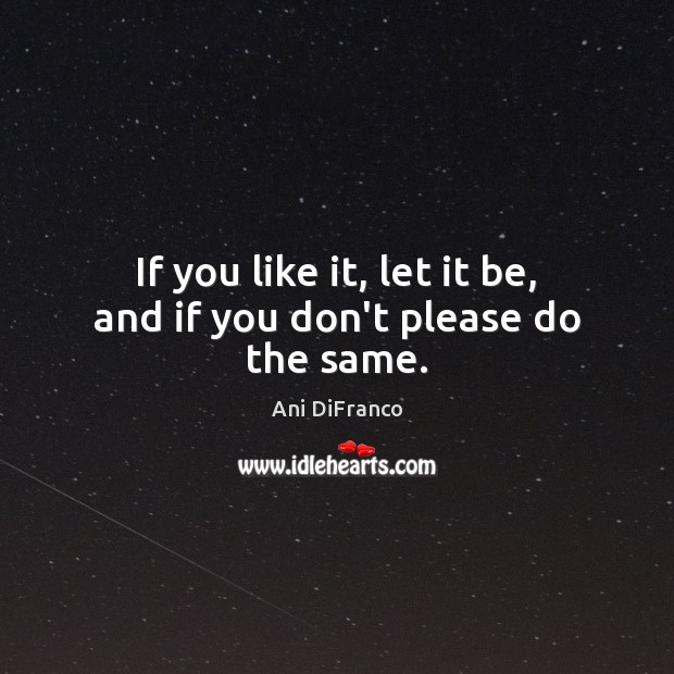 If you like it, let it be, and if you don't please do the same. Ani DiFranco Picture Quote