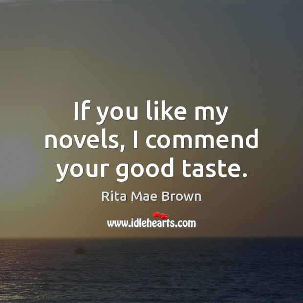 If you like my novels, I commend your good taste. Rita Mae Brown Picture Quote