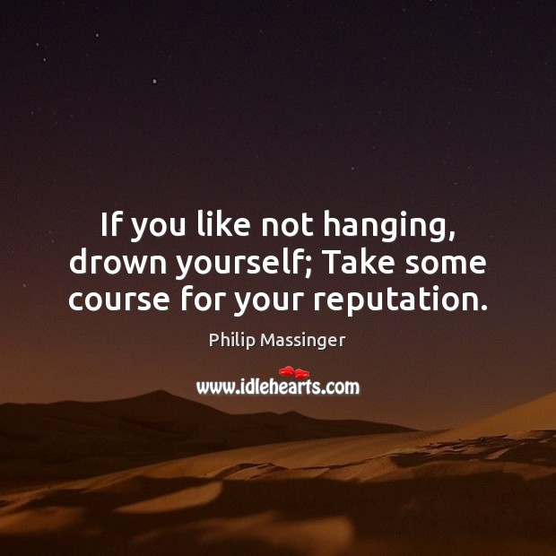 If you like not hanging, drown yourself; Take some course for your reputation. Image