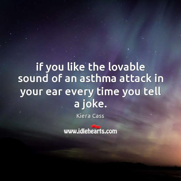 If you like the lovable sound of an asthma attack in your ear every time you tell a joke. Kiera Cass Picture Quote