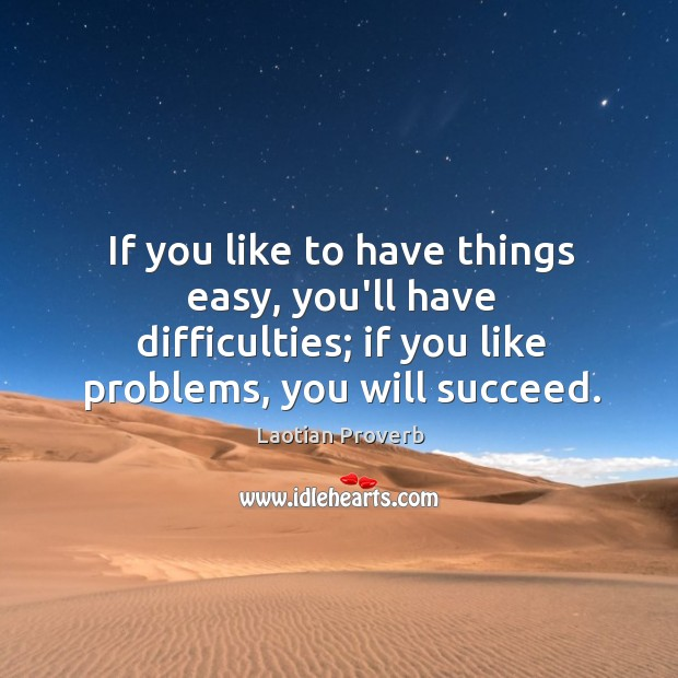 If you like to have things easy, you'll have difficulties; if you like problems, you will succeed. Laotian Proverbs Image