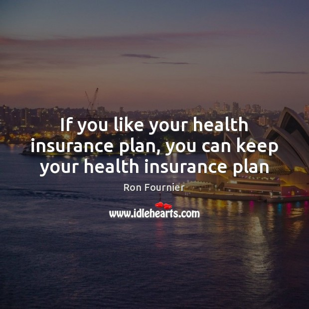 If you like your health insurance plan, you can keep your health insurance plan Ron Fournier Picture Quote