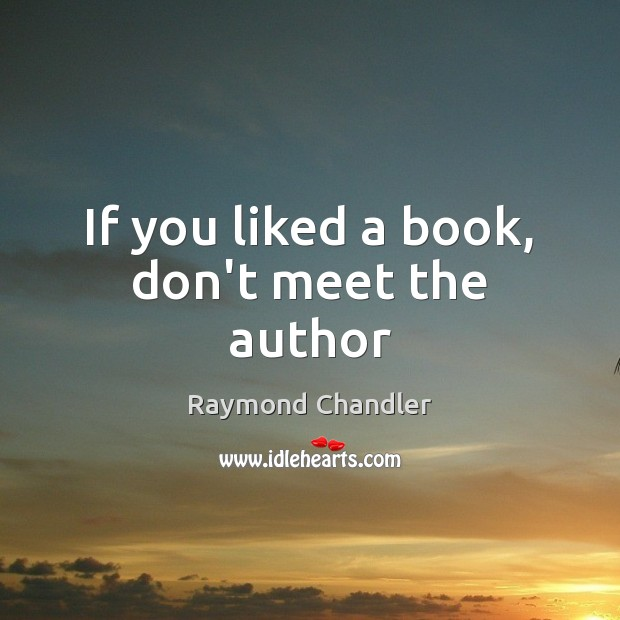 If you liked a book, don't meet the author Raymond Chandler Picture Quote