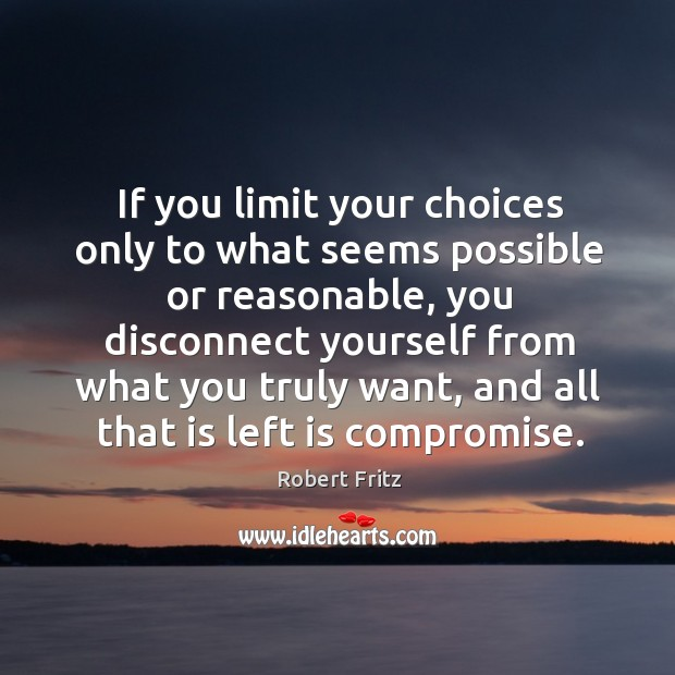 If you limit your choices only to what seems possible or reasonable, you disconnect yourself Image