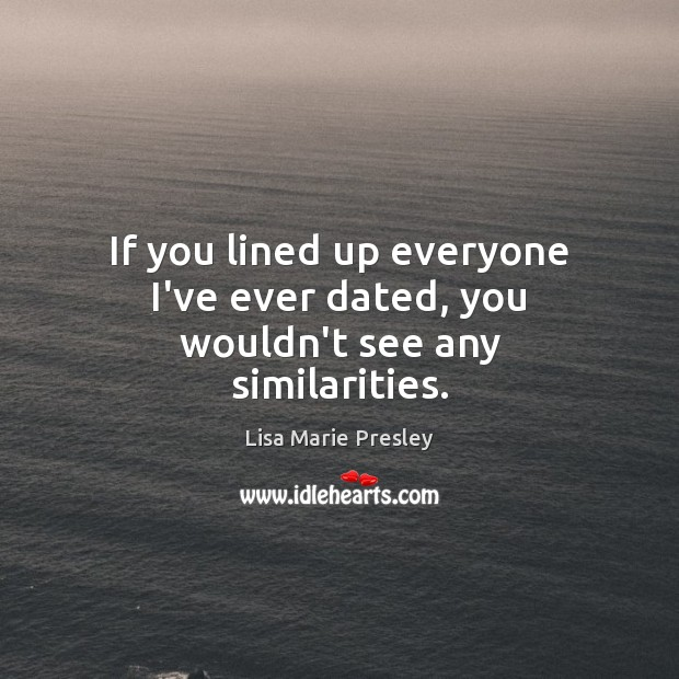 If you lined up everyone I've ever dated, you wouldn't see any similarities. Lisa Marie Presley Picture Quote